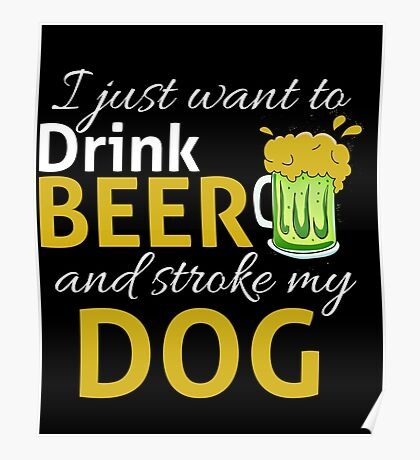 I Just Wanna DRINK BEER and STROKE MY DOG Poster