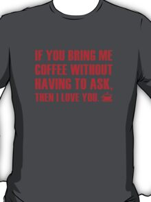 If You Bring Me Coffee Without Having To Ask, Then I Love You. T-Shirt