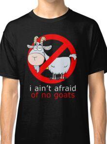 i aint afraid of no goat Classic T-Shirt