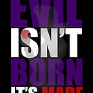Evil Isn't Born It's Made by iamthevale