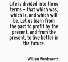 Life is divided into three terms - that which was, which is, and which will be. Let us learn from the past to profit by the present, and from the present, to live better in the future. by Quotr