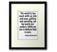 The world is too much with us; late and soon, getting and spending, we lay waste our powers: Little we see in Nature that is ours. Framed Print