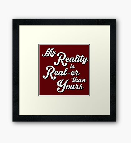 My Reality is Real-er than Yours Framed Print