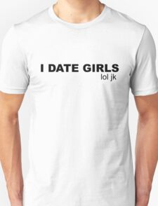 I DATE GIRLS lol jk Unisex T-Shirt