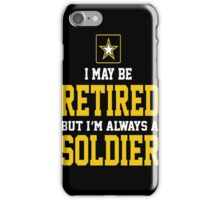 Army - I May Be Retired But I'm Always A Soldier iPhone Case/Skin