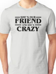 She's Our Friend and She's Crazy Stranger Things  Unisex T-Shirt