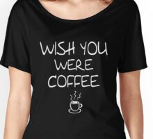 Wish You Were Coffee Funny Humor Women's Relaxed Fit T-Shirt