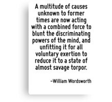 A multitude of causes unknown to former times are now acting with a combined force to blunt the discriminating powers of the mind, and unfitting it for all voluntary exertion to reduce it to a state  Canvas Print