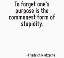 To forget one's purpose is the commonest form of stupidity. by Quotr