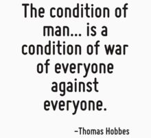 The condition of man... is a condition of war of everyone against everyone. by Quotr