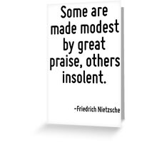 Some are made modest by great praise, others insolent. Greeting Card