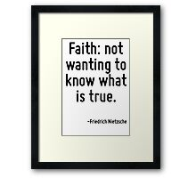 Faith: not wanting to know what is true. Framed Print