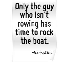 Only the guy who isn't rowing has time to rock the boat. Poster
