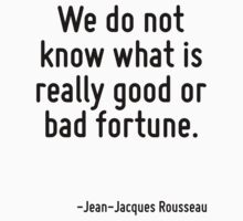 We do not know what is really good or bad fortune. by Quotr
