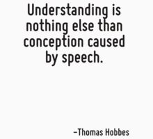 Understanding is nothing else than conception caused by speech. by Quotr