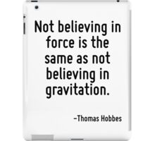 Not believing in force is the same as not believing in gravitation. iPad Case/Skin