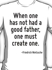 When one has not had a good father, one must create one. T-Shirt