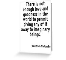 There is not enough love and goodness in the world to permit giving any of it away to imaginary beings. Greeting Card