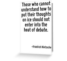 Those who cannot understand how to put their thoughts on ice should not enter into the heat of debate. Greeting Card