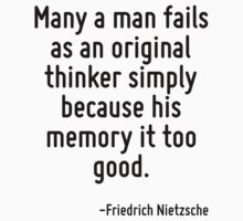 Many a man fails as an original thinker simply because his memory it too good. by Quotr