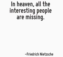In heaven, all the interesting people are missing. by Quotr