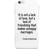 It is not a lack of love, but a lack of friendship that makes unhappy marriages. iPhone Case/Skin