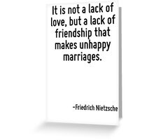 It is not a lack of love, but a lack of friendship that makes unhappy marriages. Greeting Card