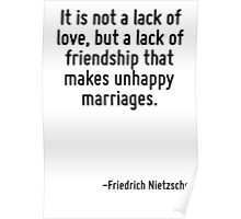 It is not a lack of love, but a lack of friendship that makes unhappy marriages. Poster