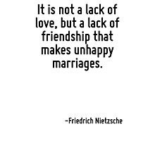 It is not a lack of love, but a lack of friendship that makes unhappy marriages. Photographic Print