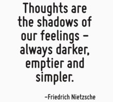 Thoughts are the shadows of our feelings - always darker, emptier and simpler. by Quotr