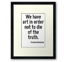 We have art in order not to die of the truth. Framed Print