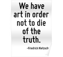 We have art in order not to die of the truth. Poster