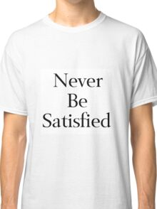 Never Be Satisfied Classic T-Shirt