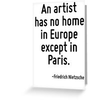 An artist has no home in Europe except in Paris. Greeting Card