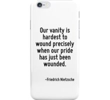 Our vanity is hardest to wound precisely when our pride has just been wounded. iPhone Case/Skin