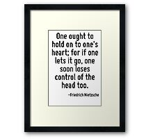 One ought to hold on to one's heart; for if one lets it go, one soon loses control of the head too. Framed Print