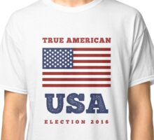 True American - USA Presidential Election 2016 Classic T-Shirt