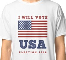 I Will Vote - USA Presidential Election 2016 / America Classic T-Shirt