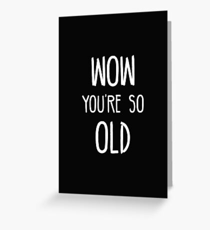 WOW YOU'RE SO OLD Greeting Card