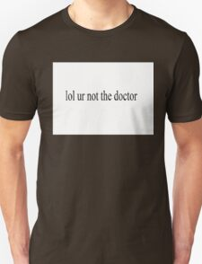 lol ur not the doctor T-Shirt