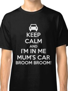 Keep Calm and I'm in Me Mum's Car! Classic T-Shirt