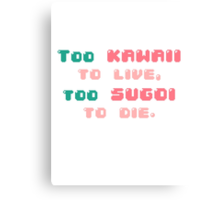 ♡ Too kawaii to live, too sugoi to die ♡ (2) Canvas Print