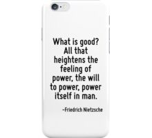 What is good? All that heightens the feeling of power, the will to power, power itself in man. iPhone Case/Skin