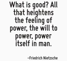 What is good? All that heightens the feeling of power, the will to power, power itself in man. by Quotr
