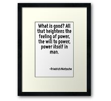 What is good? All that heightens the feeling of power, the will to power, power itself in man. Framed Print