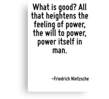 What is good? All that heightens the feeling of power, the will to power, power itself in man. Canvas Print