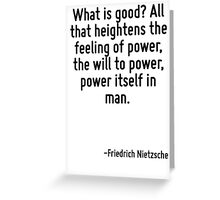What is good? All that heightens the feeling of power, the will to power, power itself in man. Greeting Card