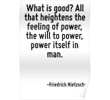 What is good? All that heightens the feeling of power, the will to power, power itself in man. Poster