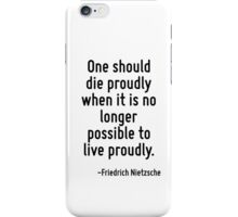 One should die proudly when it is no longer possible to live proudly. iPhone Case/Skin