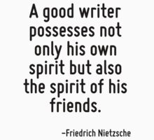 A good writer possesses not only his own spirit but also the spirit of his friends. by Quotr